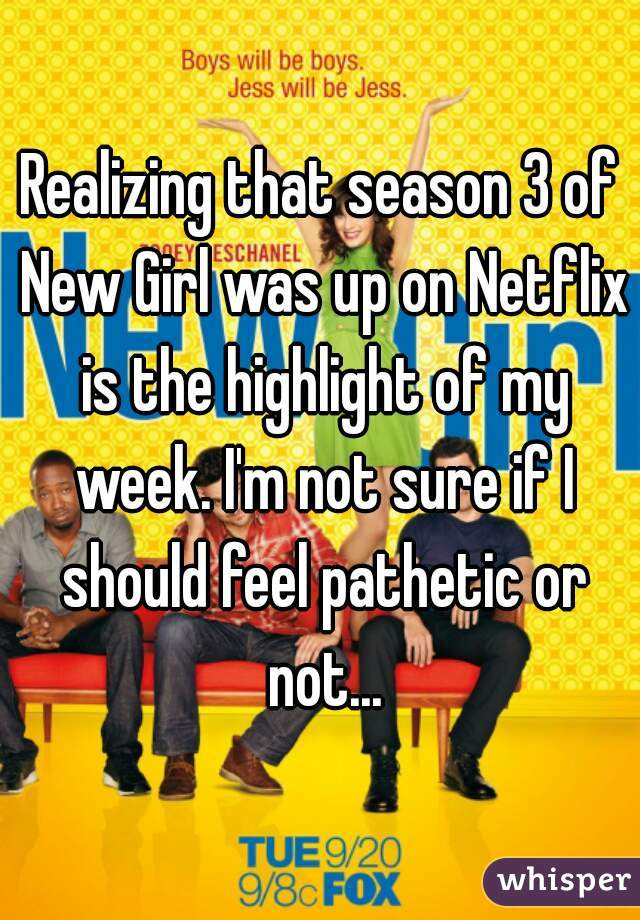 Realizing that season 3 of New Girl was up on Netflix is the highlight of my week. I'm not sure if I should feel pathetic or not...