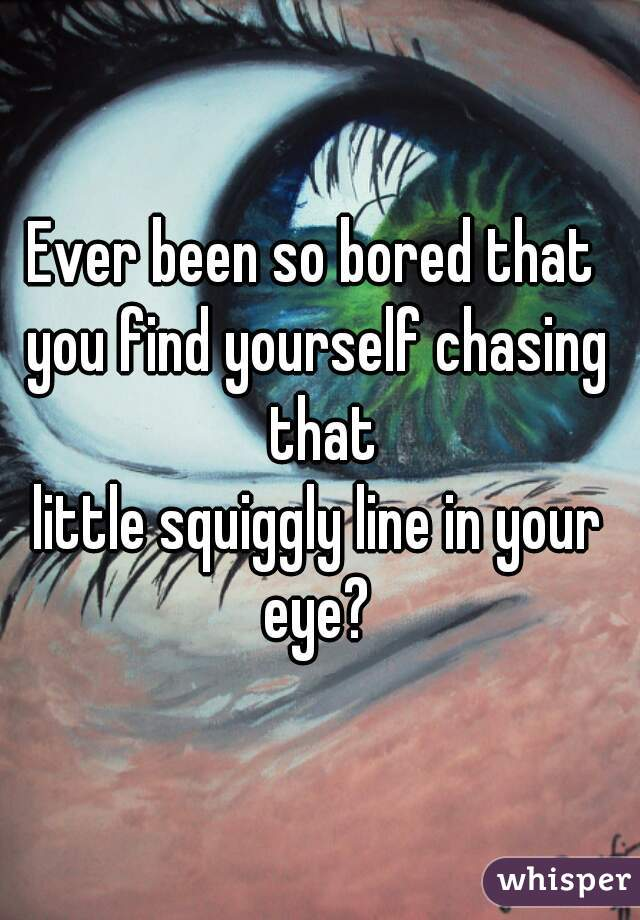 Ever been so bored that  you find yourself chasing that little squiggly line in your eye?