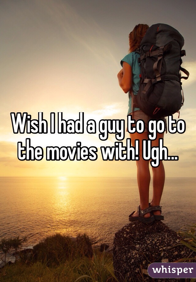 Wish I had a guy to go to the movies with! Ugh...