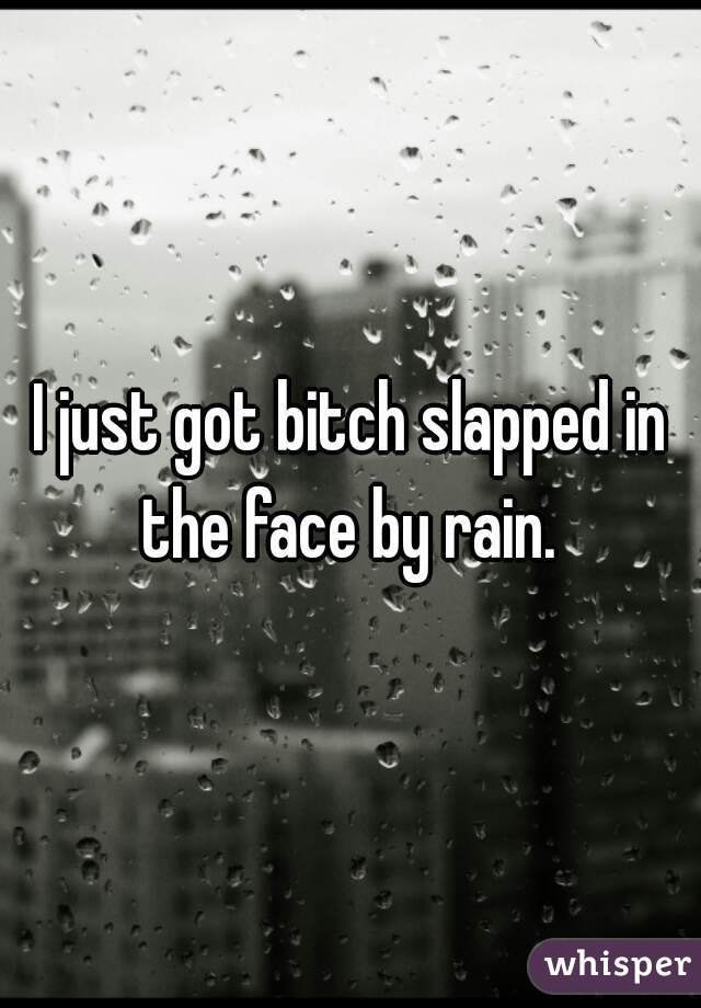 I just got bitch slapped in the face by rain.