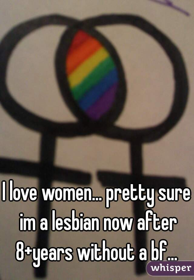 I love women... pretty sure im a lesbian now after 8+years without a bf...