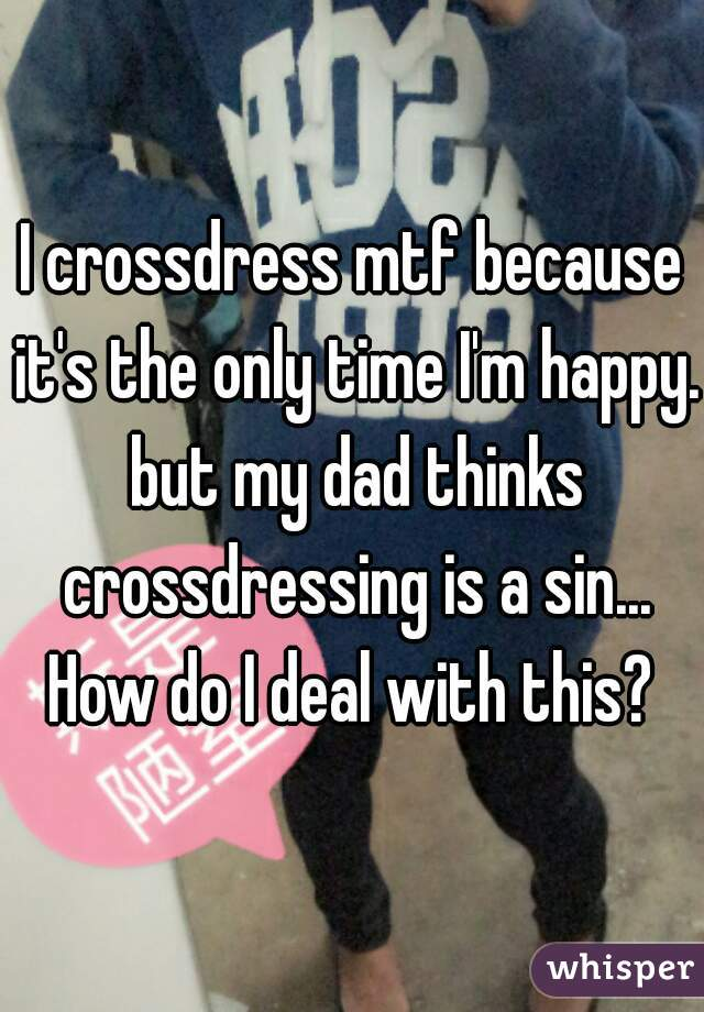 I crossdress mtf because it's the only time I'm happy. but my dad thinks crossdressing is a sin... How do I deal with this?