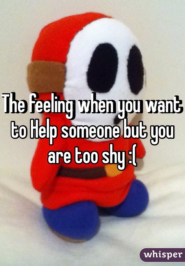 The feeling when you want to Help someone but you are too shy :(