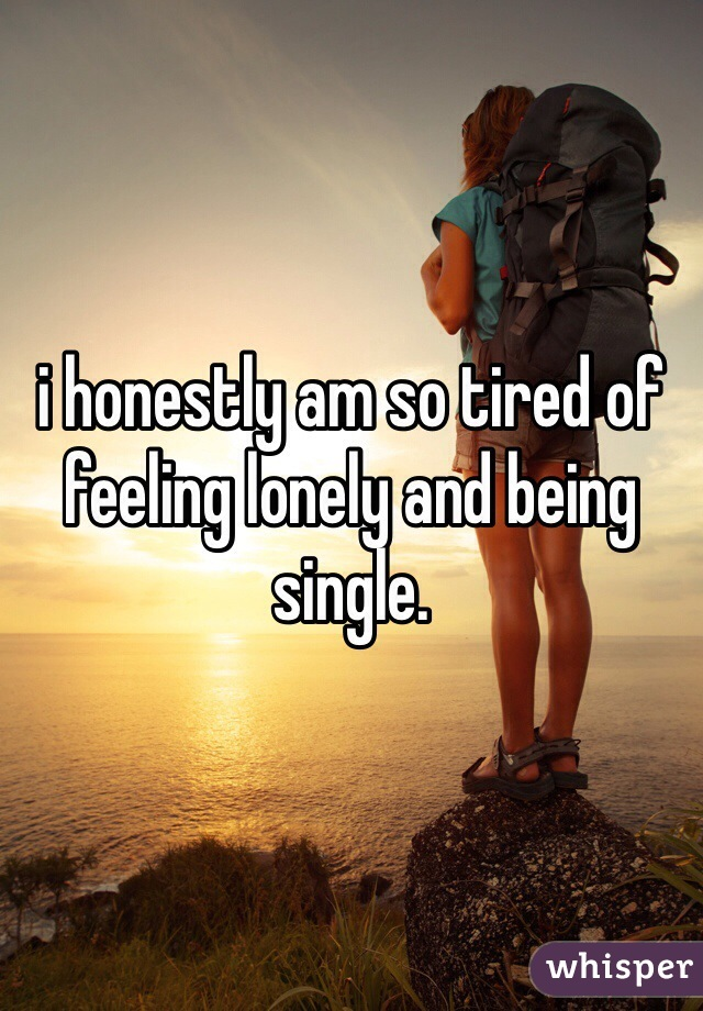 i honestly am so tired of feeling lonely and being single.