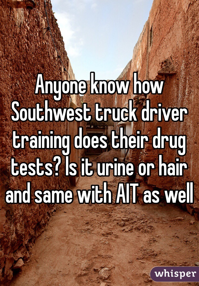 Anyone know how Southwest truck driver training does their drug tests? Is it urine or hair and same with AIT as well