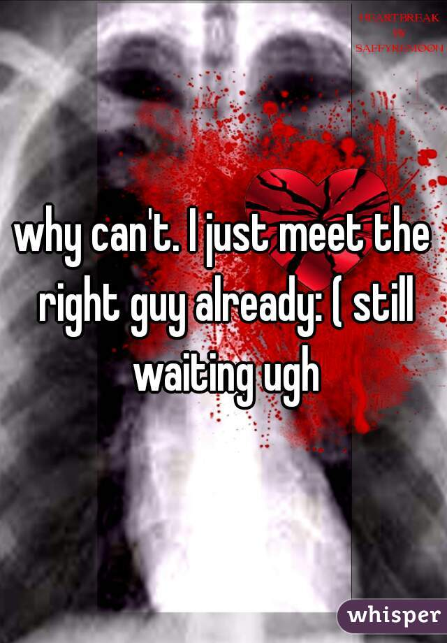 why can't. I just meet the right guy already: ( still waiting ugh
