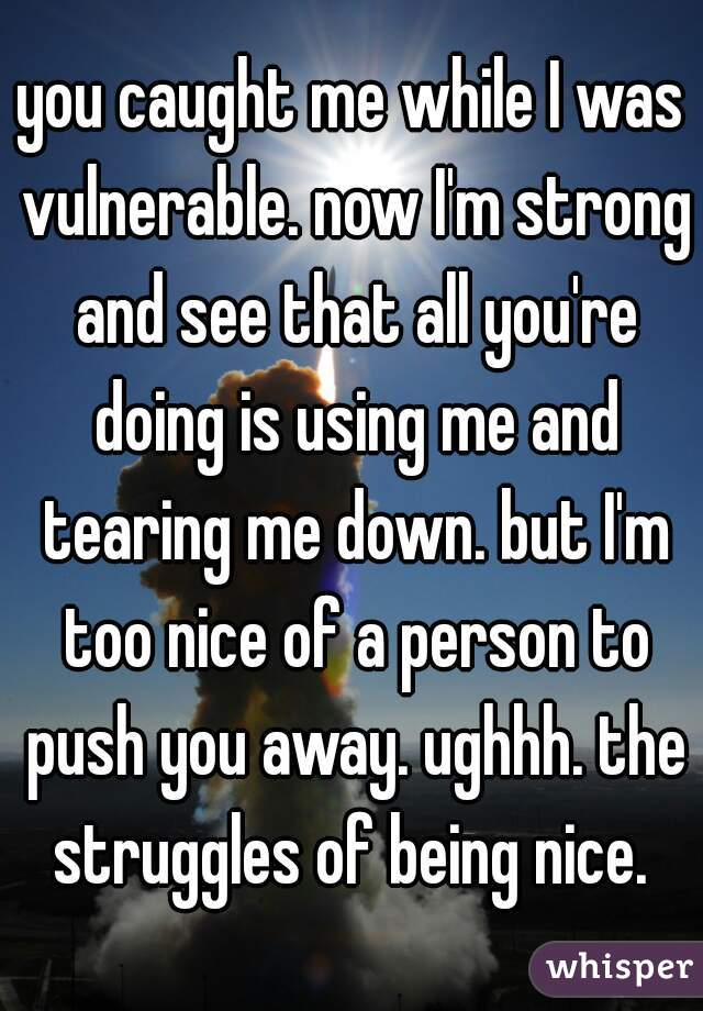 you caught me while I was vulnerable. now I'm strong and see that all you're doing is using me and tearing me down. but I'm too nice of a person to push you away. ughhh. the struggles of being nice.