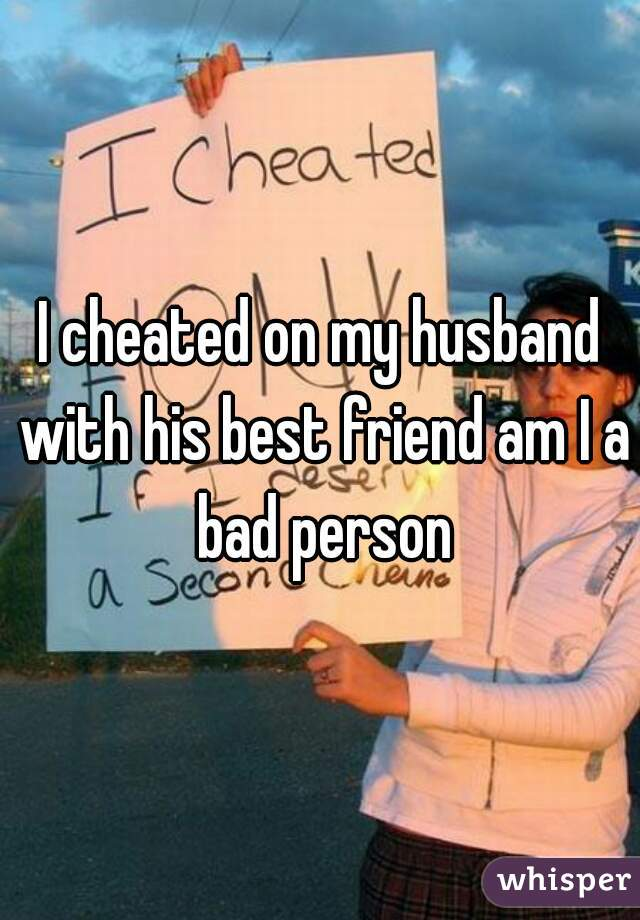 I cheated on my husband with his best friend am I a bad person