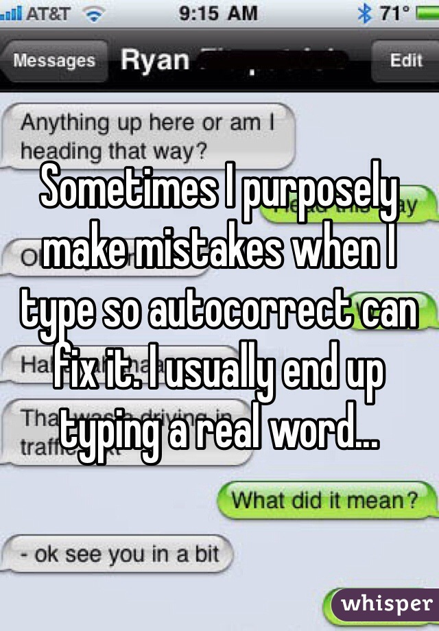Sometimes I purposely make mistakes when I type so autocorrect can fix it. I usually end up typing a real word...