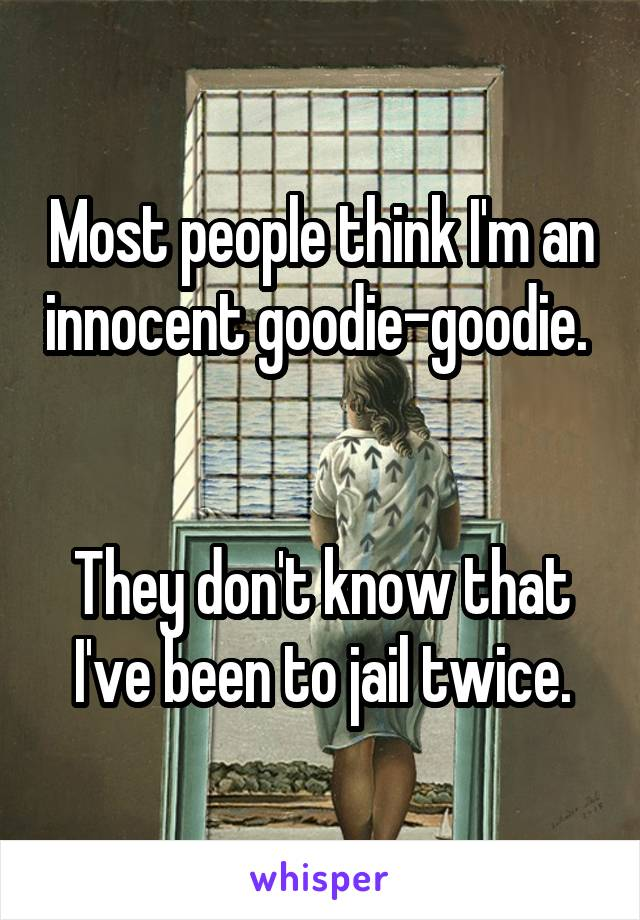 Most people think I'm an innocent goodie-goodie.    They don't know that I've been to jail twice.
