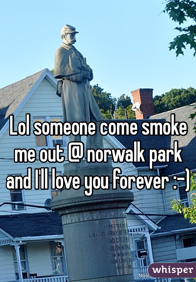 Lol someone come smoke me out @ norwalk park and I'll love you forever :-)