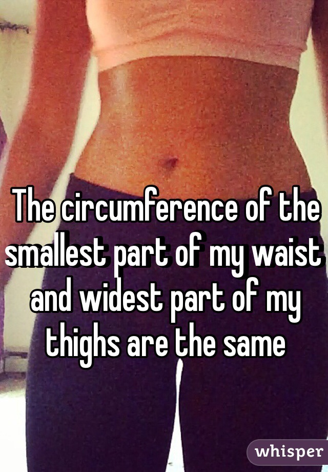 The circumference of the smallest part of my waist and widest part of my thighs are the same