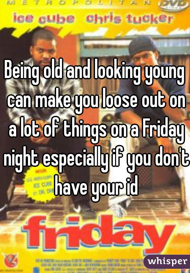 Being old and looking young can make you loose out on a lot of things on a Friday night especially if you don't have your id