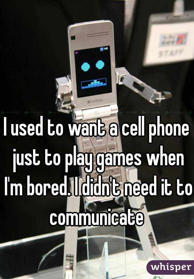 I used to want a cell phone just to play games when I'm bored. I didn't need it to communicate