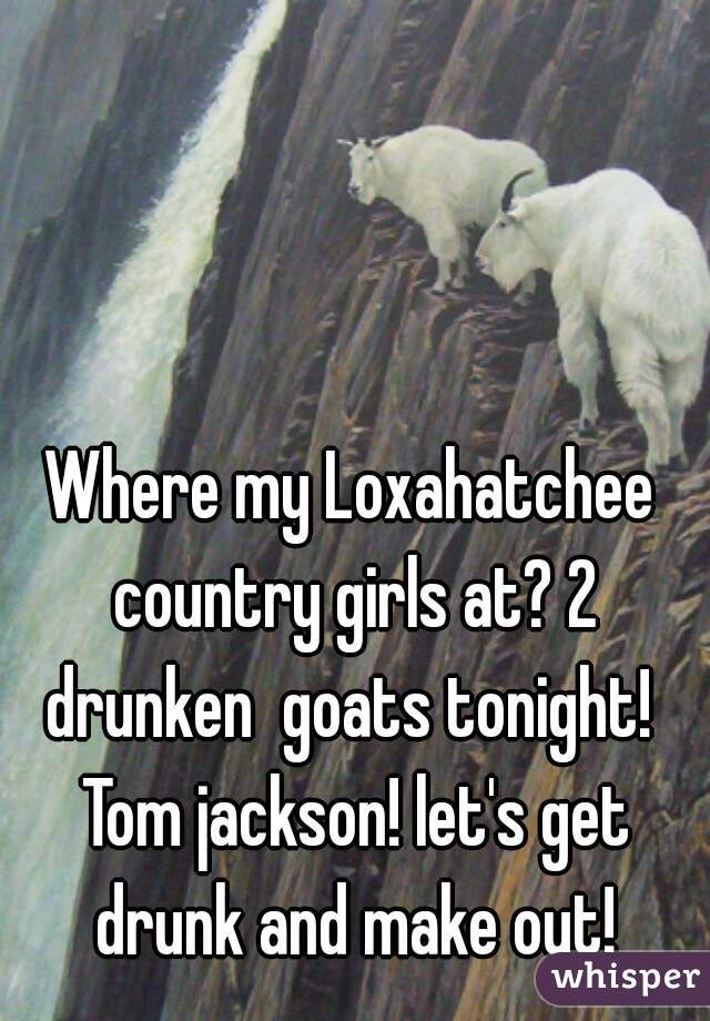 Where my Loxahatchee country girls at? 2 drunken  goats tonight!  Tom jackson! let's get drunk and make out!