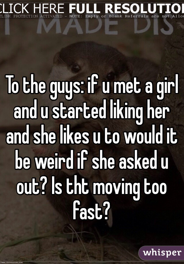 To the guys: if u met a girl and u started liking her and she likes u to would it be weird if she asked u out? Is tht moving too fast?