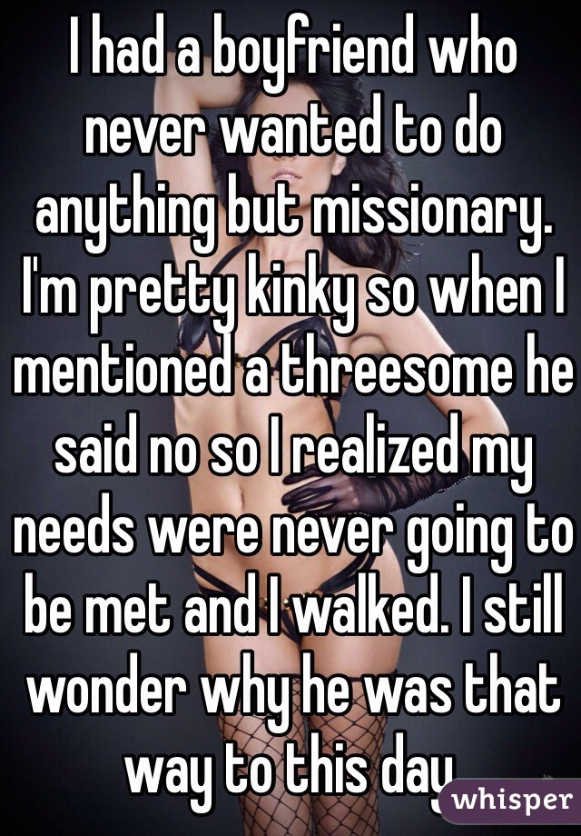 I had a boyfriend who never wanted to do anything but missionary. I'm pretty kinky so when I mentioned a threesome he said no so I realized my needs were never going to be met and I walked. I still wonder why he was that way to this day.