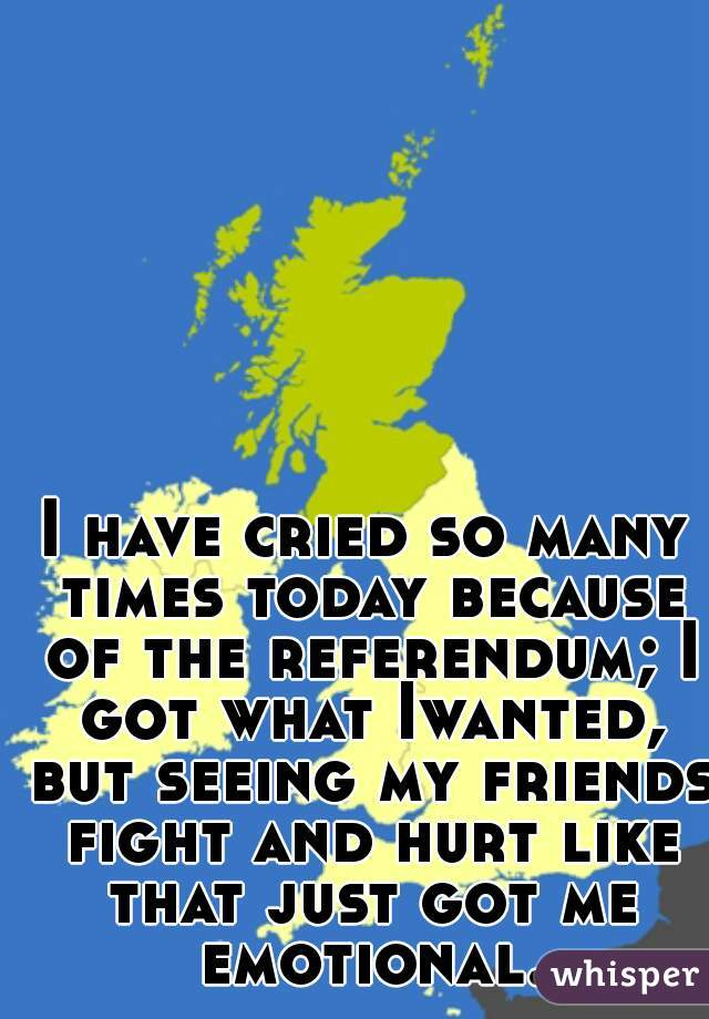 I have cried so many times today because of the referendum; I got what Iwanted, but seeing my friends fight and hurt like that just got me emotional.