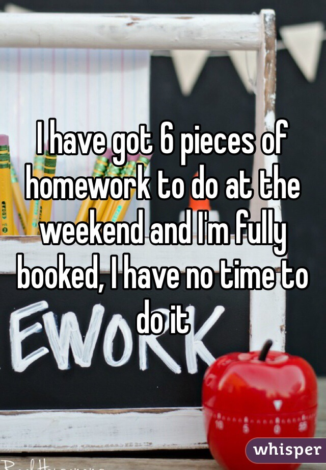 I have got 6 pieces of homework to do at the weekend and I'm fully booked, I have no time to do it