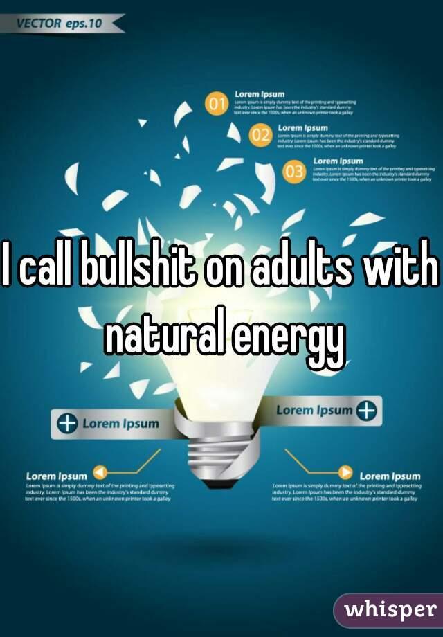 I call bullshit on adults with natural energy
