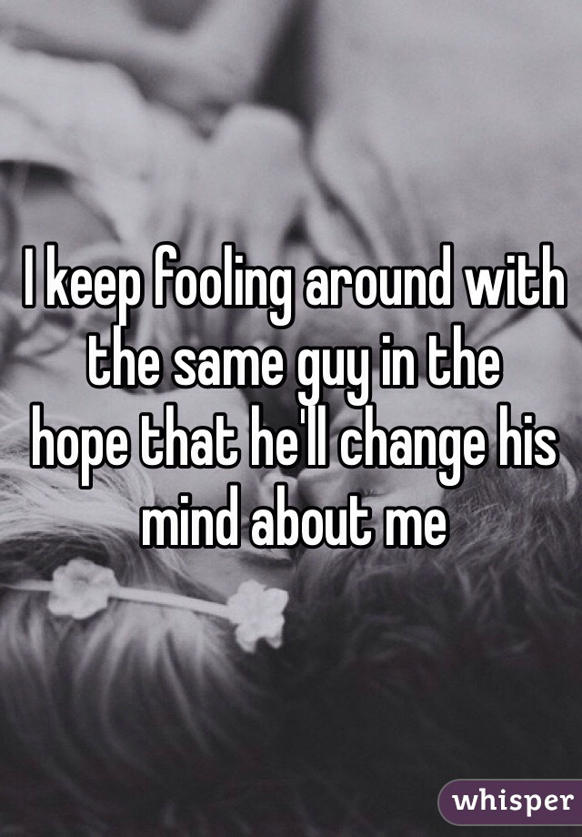 I keep fooling around with the same guy in the hope that he'll change his mind about me