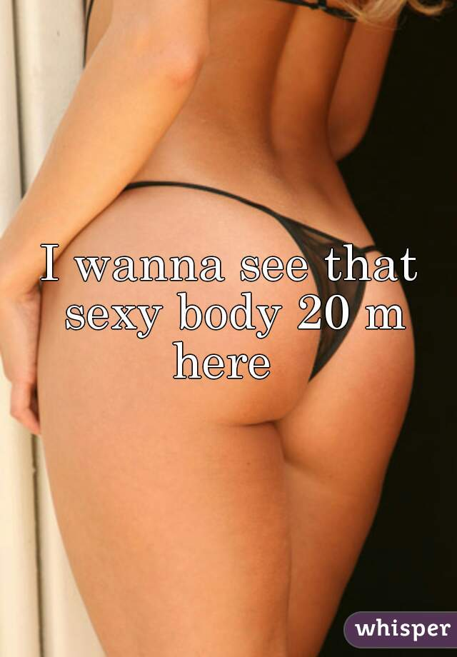 I wanna see that sexy body 20 m here