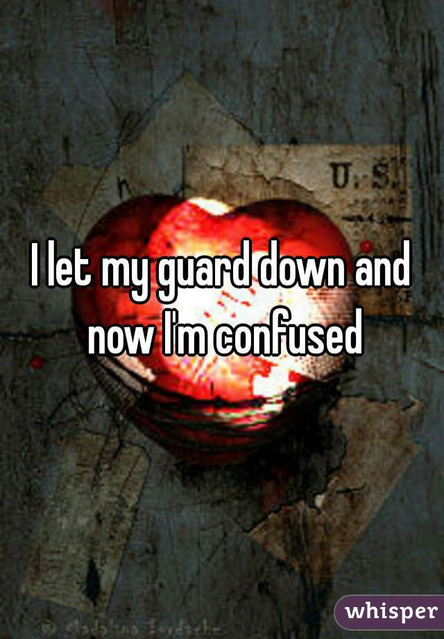 I let my guard down and now I'm confused