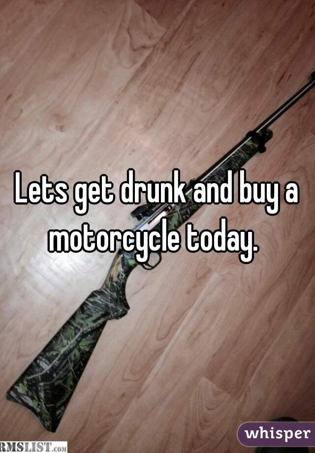 Lets get drunk and buy a motorcycle today.