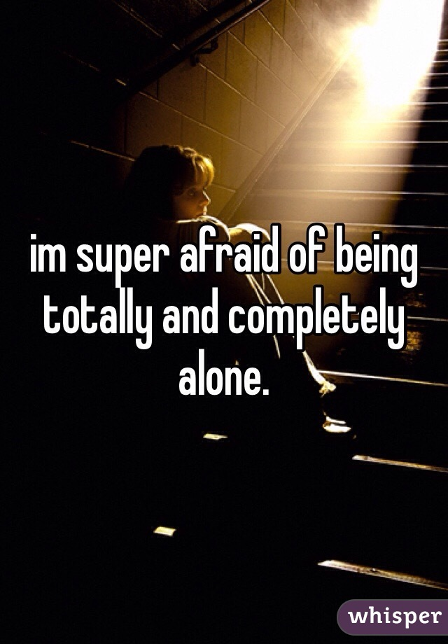 im super afraid of being totally and completely alone.