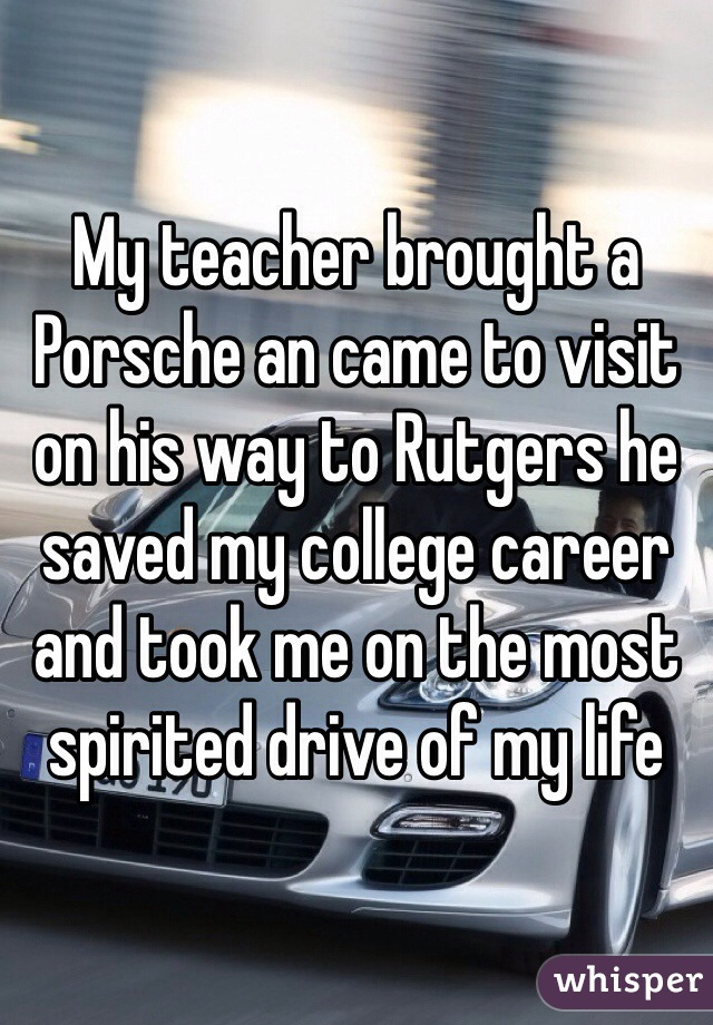 My teacher brought a Porsche an came to visit on his way to Rutgers he saved my college career and took me on the most spirited drive of my life