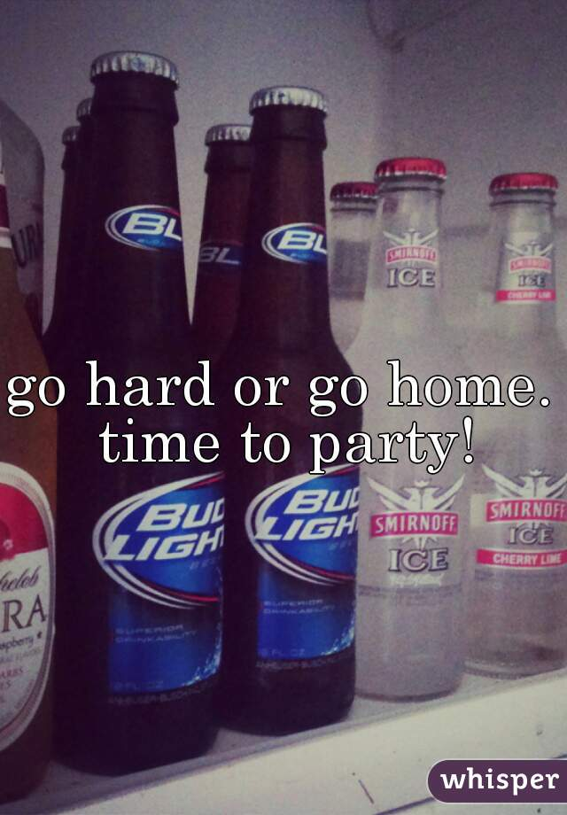 go hard or go home.  time to party!