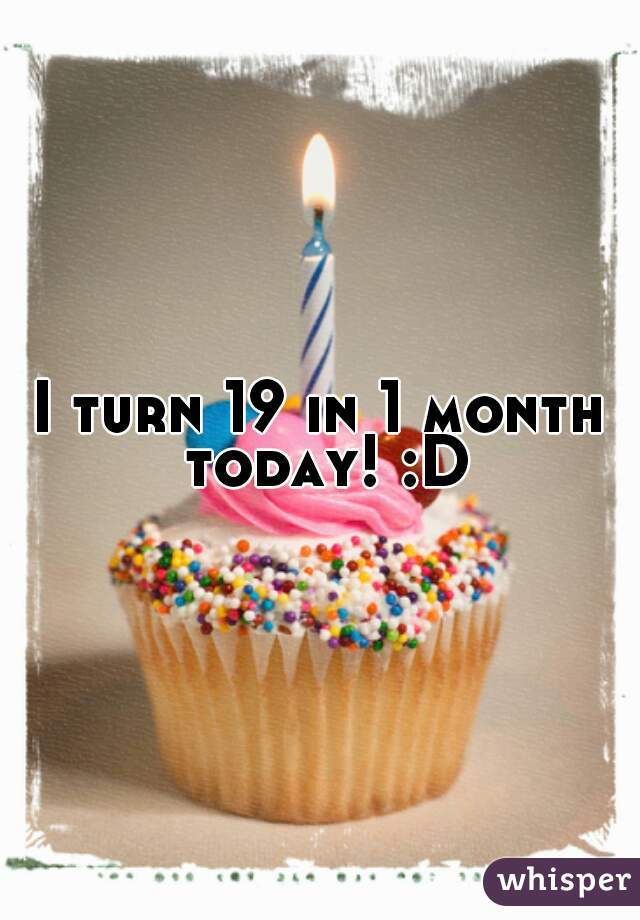 I turn 19 in 1 month today! :D