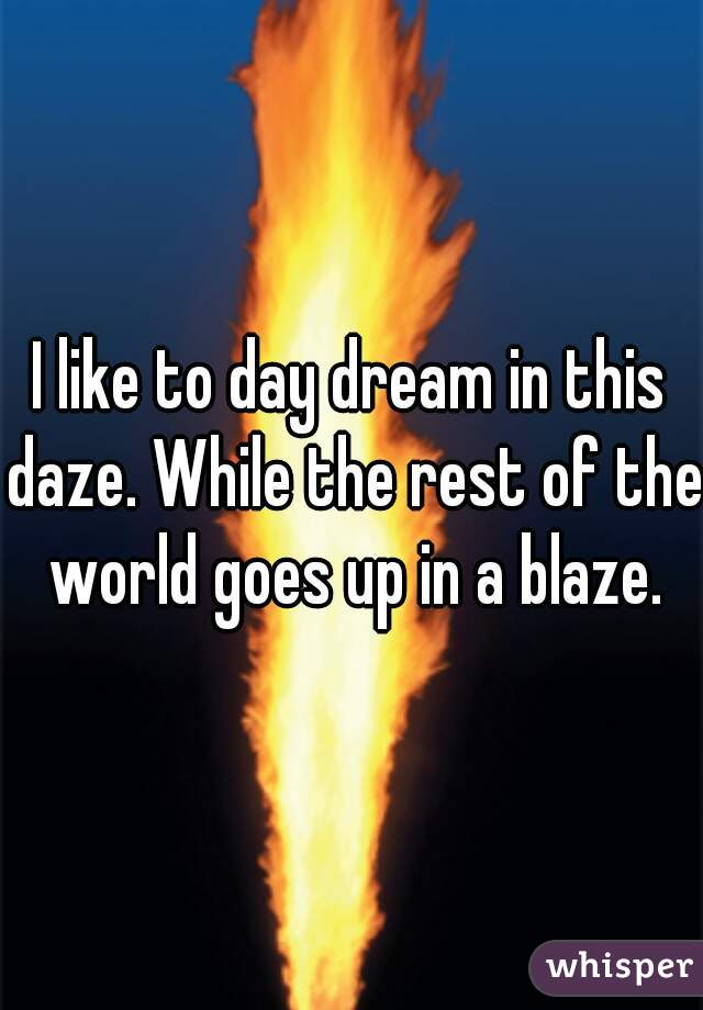 I like to day dream in this daze. While the rest of the world goes up in a blaze.