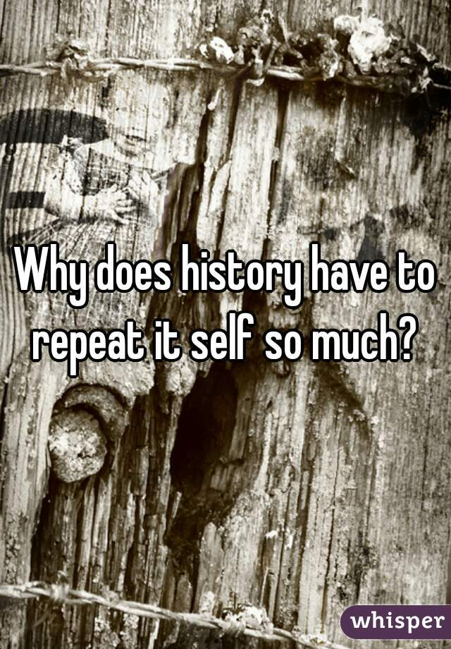 Why does history have to repeat it self so much?