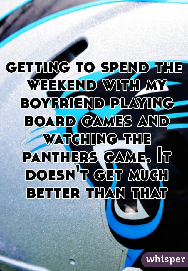 getting to spend the weekend with my boyfriend playing board games and watching the panthers game. It doesn't get much better than that