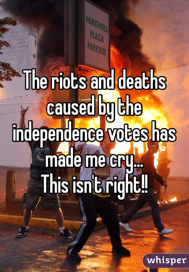 The riots and deaths caused by the independence votes has made me cry... This isn't right!!