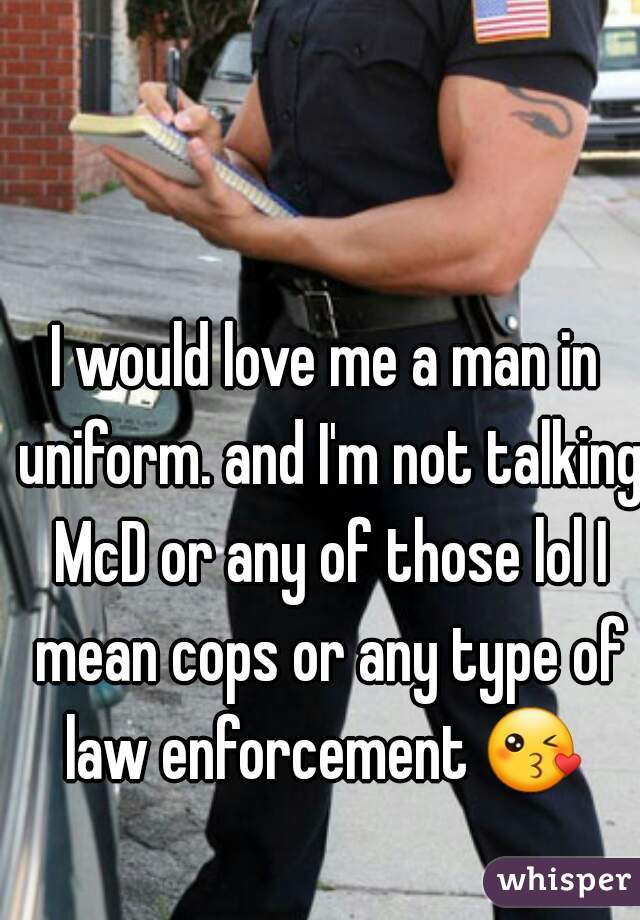 I would love me a man in uniform. and I'm not talking McD or any of those lol I mean cops or any type of law enforcement 😘