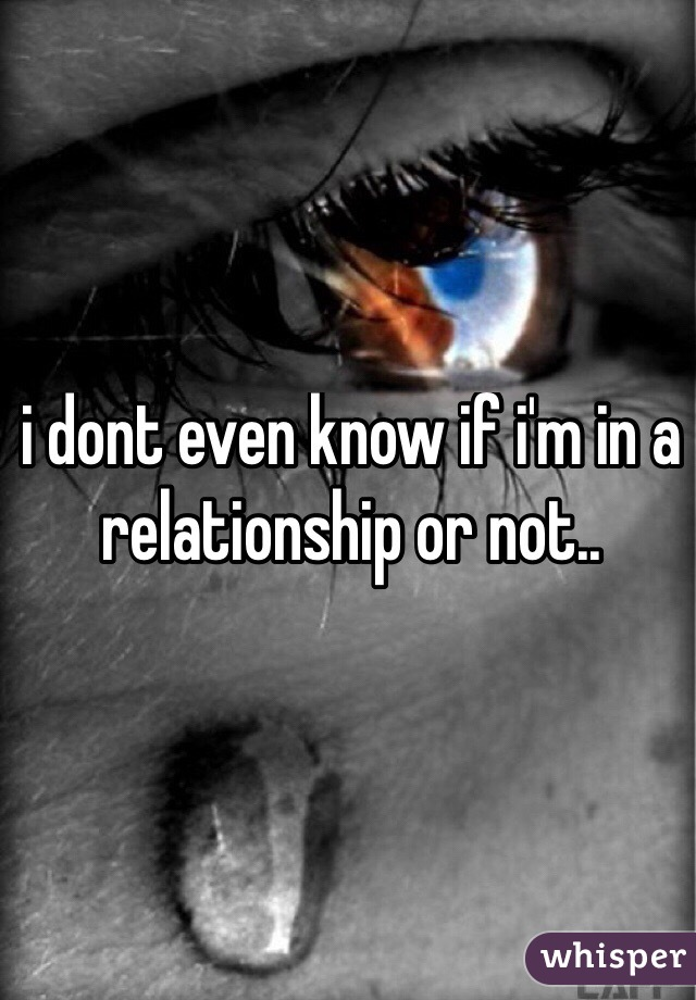 i dont even know if i'm in a relationship or not..
