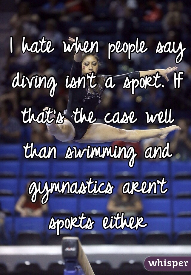 I hate when people say diving isn't a sport. If that's the case well than swimming and gymnastics aren't sports either