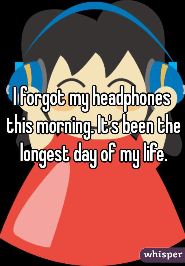 I forgot my headphones this morning. It's been the longest day of my life.
