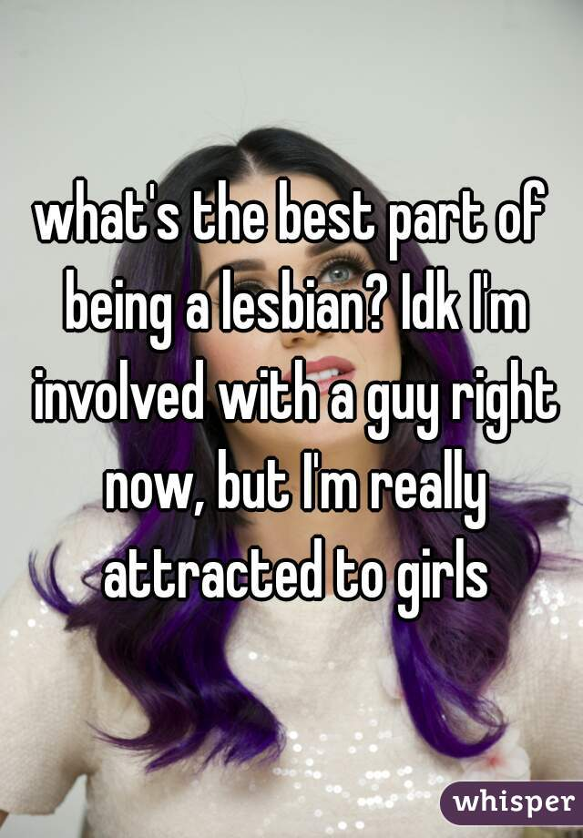 what's the best part of being a lesbian? Idk I'm involved with a guy right now, but I'm really attracted to girls