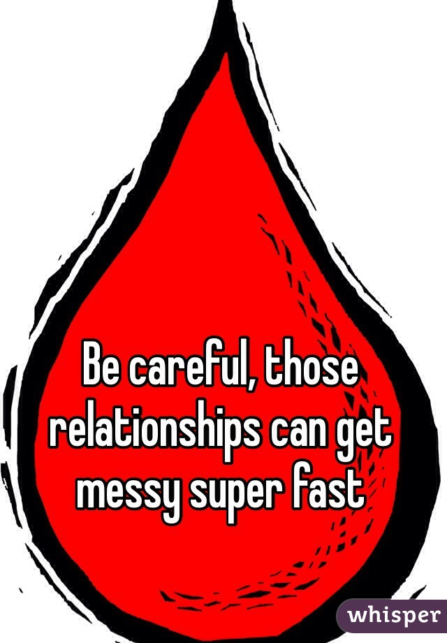 Be careful, those relationships can get messy super fast