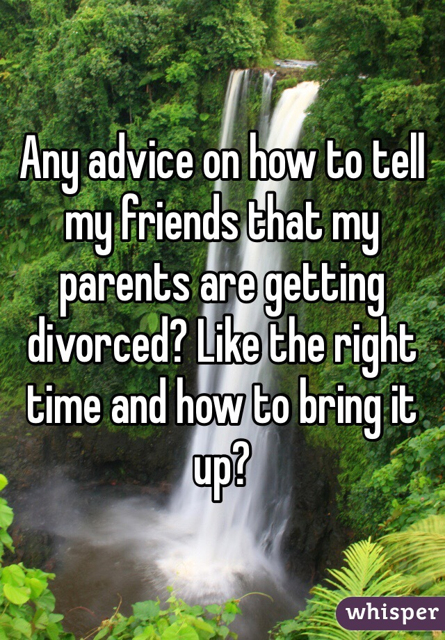 Any advice on how to tell my friends that my parents are getting divorced? Like the right time and how to bring it up?
