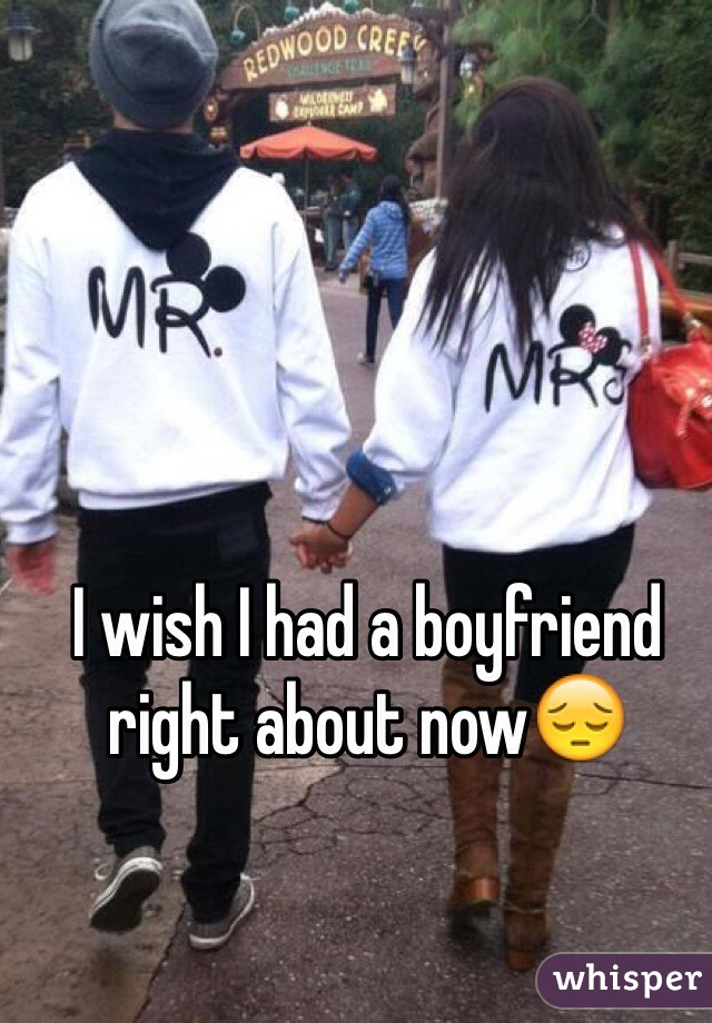 I wish I had a boyfriend right about now😔