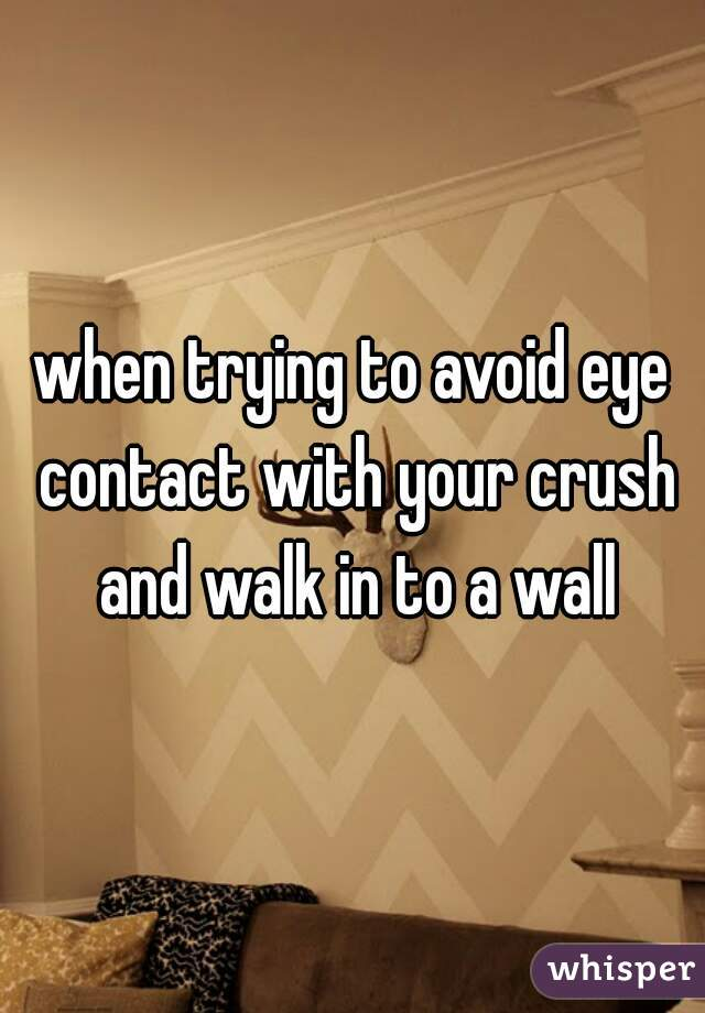 when trying to avoid eye contact with your crush and walk in to a wall