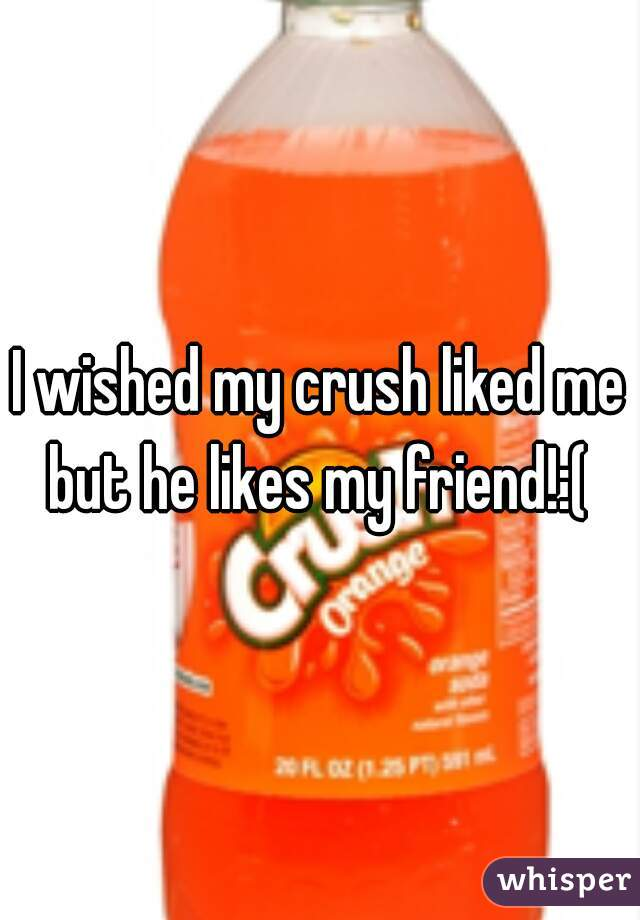 I wished my crush liked me but he likes my friend!:(