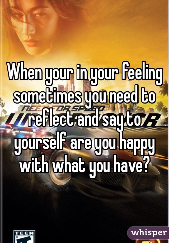 When your in your feeling sometimes you need to reflect and say to yourself are you happy with what you have?