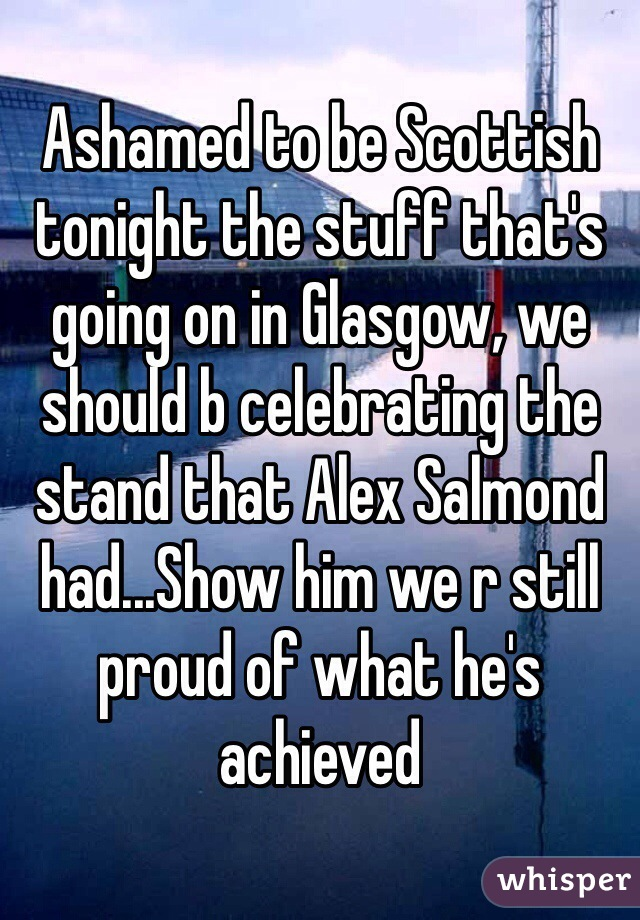 Ashamed to be Scottish tonight the stuff that's going on in Glasgow, we should b celebrating the stand that Alex Salmond had...Show him we r still proud of what he's achieved