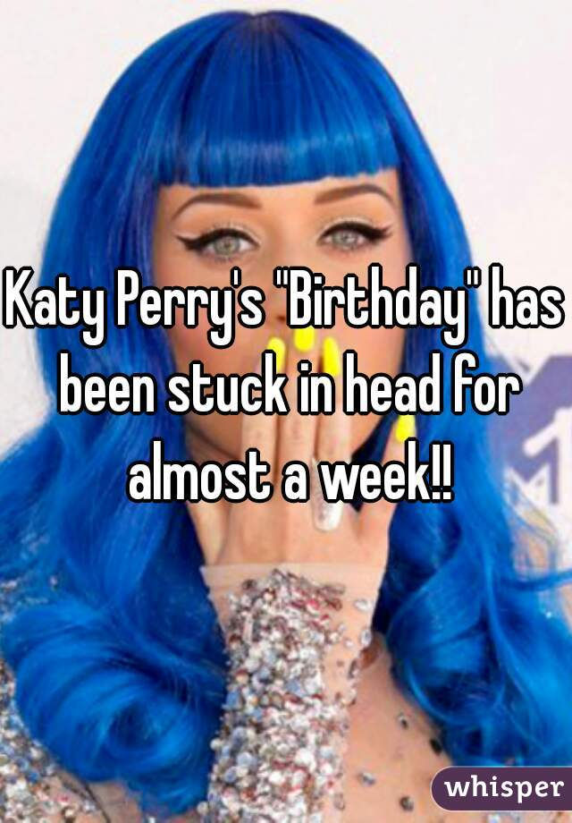 "Katy Perry's ""Birthday"" has been stuck in head for almost a week!!"