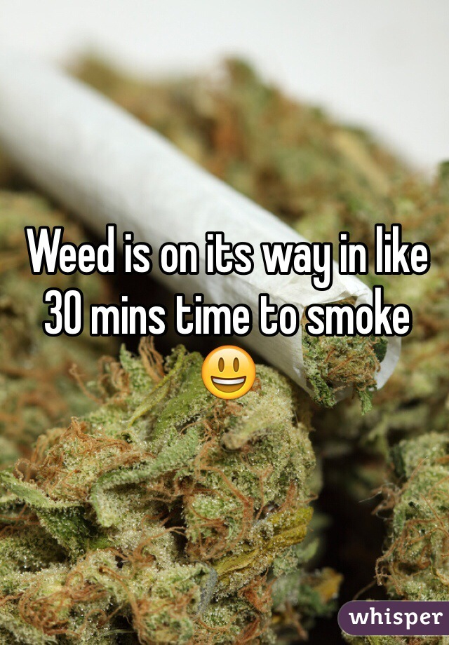 Weed is on its way in like 30 mins time to smoke 😃